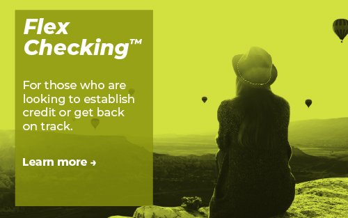 FlexChecking™ - For those who are looking to establish credit or get back on track. Learn more.