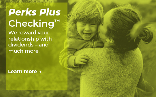 Perks Plus Checking™ - We reward your relationship with dividends – and much more. Learn more